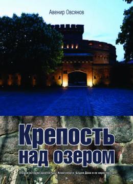 «Крепость над озером. Очерки истории архитектуры Кёнигсберга: башня Дона и ее окрестности»
